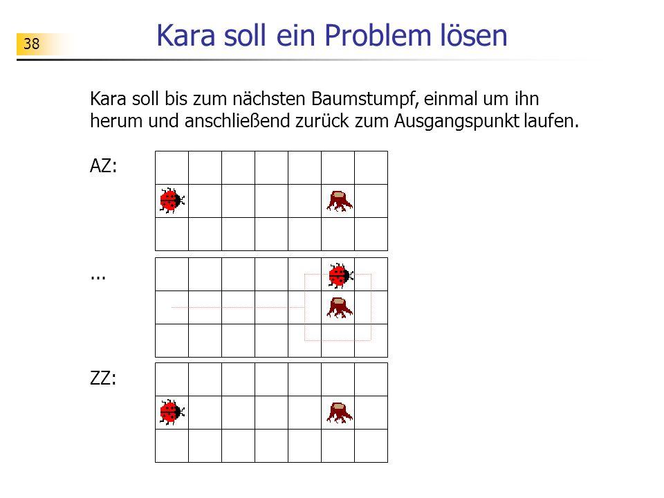 38 Kara soll ein Problem lösen Kara soll bis zum nächsten Baumstumpf, einmal um ihn herum und anschließend zurück zum Ausgangspunkt laufen.