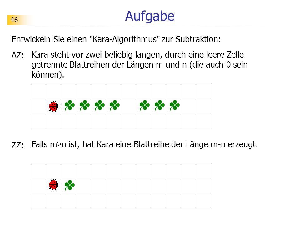 46 Aufgabe Entwickeln Sie einen Kara-Algorithmus zur Subtraktion: AZ: Kara steht vor zwei beliebig langen, durch eine leere Zelle getrennte Blattreihen der Längen m und n (die auch 0 sein können).
