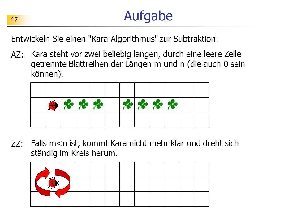 47 Aufgabe Entwickeln Sie einen Kara-Algorithmus zur Subtraktion: AZ: Kara steht vor zwei beliebig langen, durch eine leere Zelle getrennte Blattreihen der Längen m und n (die auch 0 sein können).