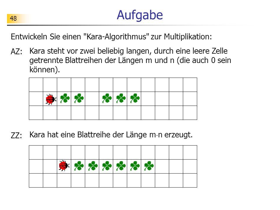 48 Aufgabe Entwickeln Sie einen Kara-Algorithmus zur Multiplikation: AZ: Kara steht vor zwei beliebig langen, durch eine leere Zelle getrennte Blattreihen der Längen m und n (die auch 0 sein können).
