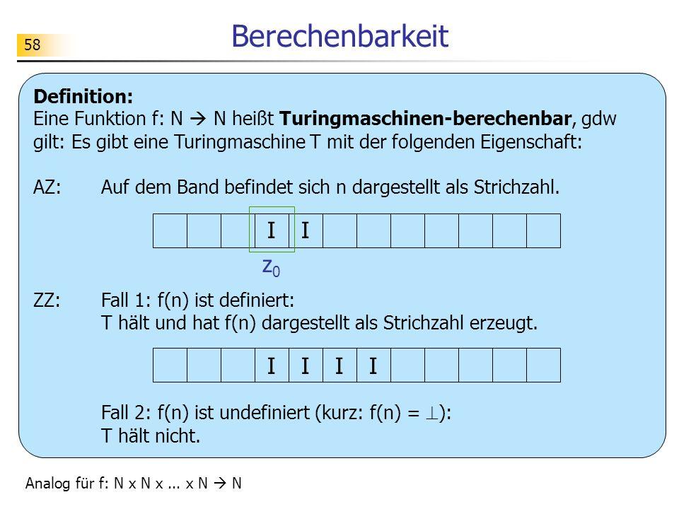 58 Berechenbarkeit Definition: Eine Funktion f: N N heißt Turingmaschinen-berechenbar, gdw gilt: Es gibt eine Turingmaschine T mit der folgenden Eigenschaft: AZ:Auf dem Band befindet sich n dargestellt als Strichzahl.