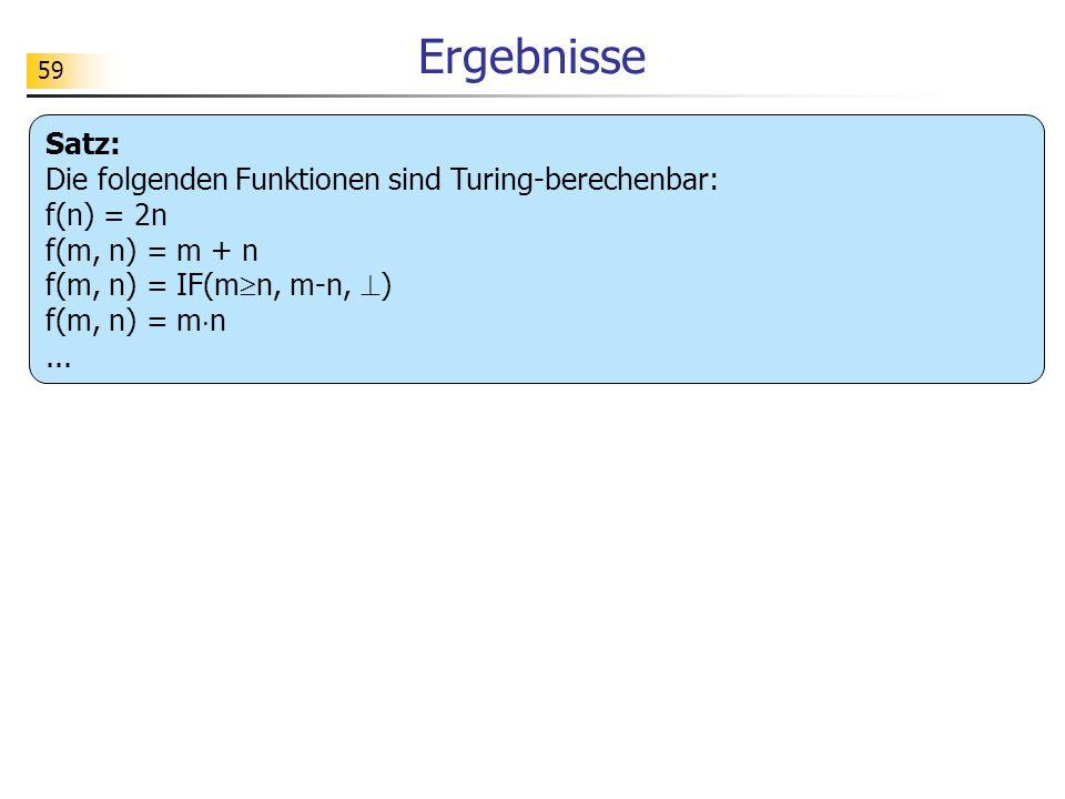 59 Ergebnisse Satz: Die folgenden Funktionen sind Turing-berechenbar: f(n) = 2n f(m, n) = m + n f(m, n) = IF(m n, m-n, ) f(m, n) = m n...