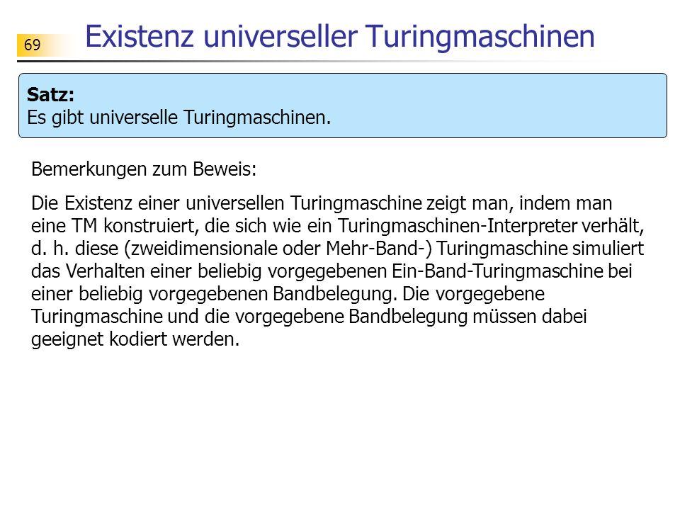 69 Existenz universeller Turingmaschinen Satz: Es gibt universelle Turingmaschinen.