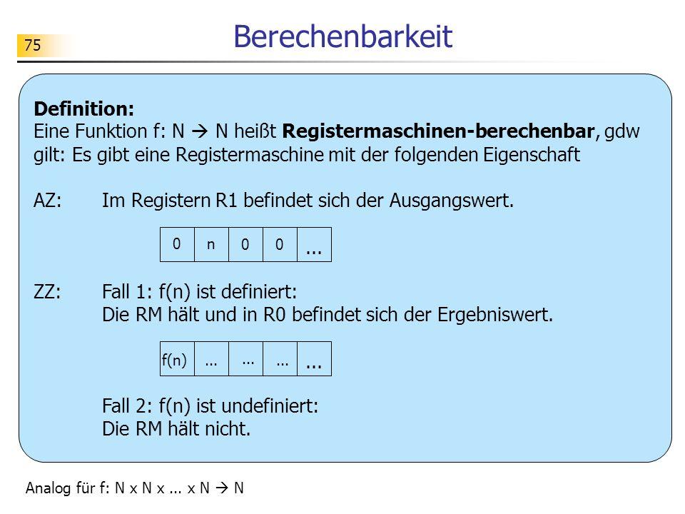 75 Berechenbarkeit Definition: Eine Funktion f: N N heißt Registermaschinen-berechenbar, gdw gilt: Es gibt eine Registermaschine mit der folgenden Eigenschaft AZ:Im Registern R1 befindet sich der Ausgangswert.