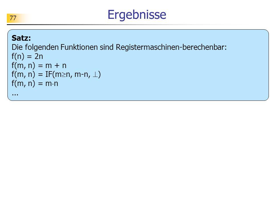 77 Ergebnisse Satz: Die folgenden Funktionen sind Registermaschinen-berechenbar: f(n) = 2n f(m, n) = m + n f(m, n) = IF(m n, m-n, ) f(m, n) = m n...