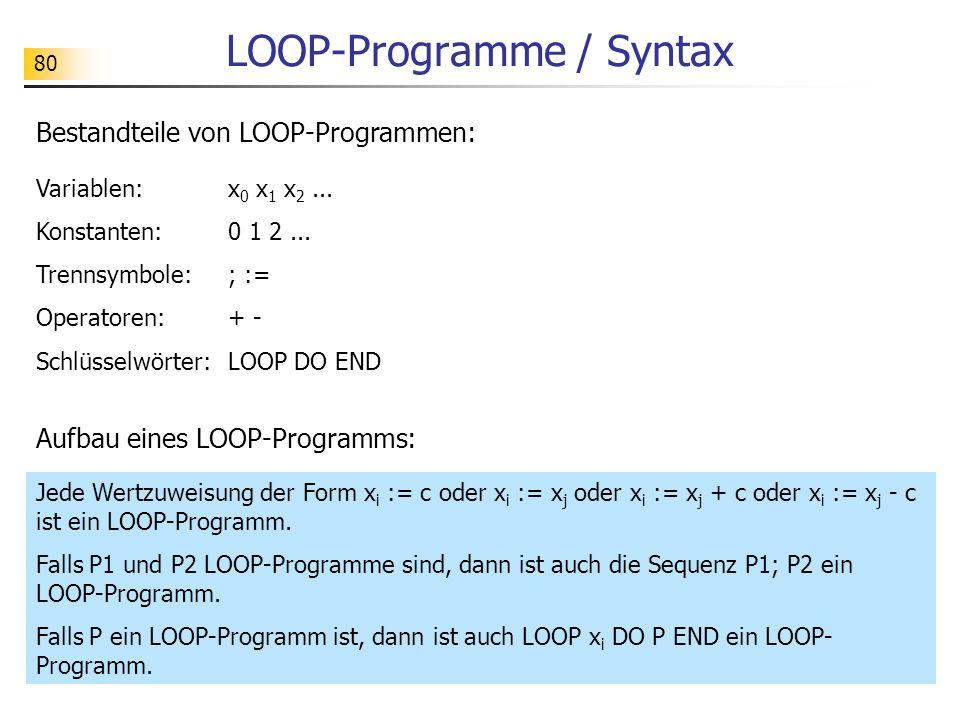 80 LOOP-Programme / Syntax Bestandteile von LOOP-Programmen: Variablen: x 0 x 1 x 2...