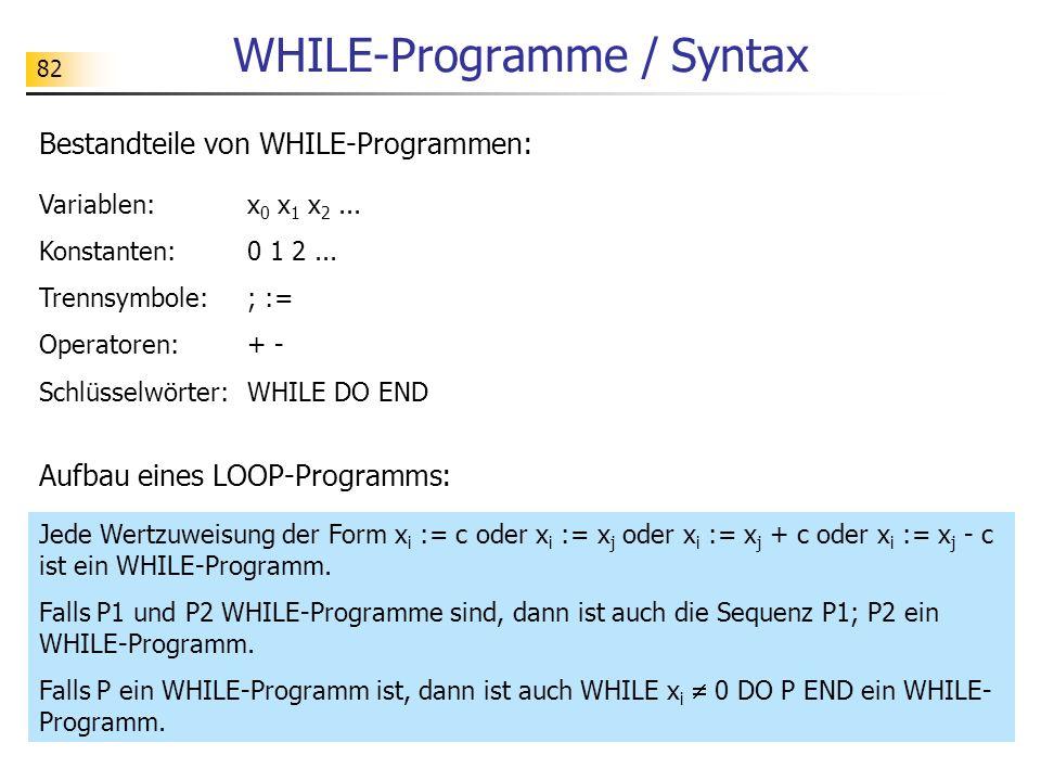 82 WHILE-Programme / Syntax Bestandteile von WHILE-Programmen: Variablen: x 0 x 1 x 2...