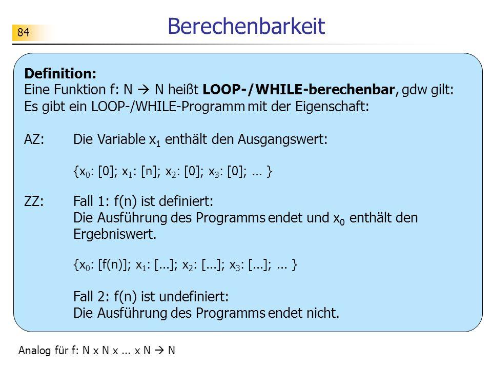 84 Berechenbarkeit Definition: Eine Funktion f: N N heißt LOOP-/WHILE-berechenbar, gdw gilt: Es gibt ein LOOP-/WHILE-Programm mit der Eigenschaft: AZ:Die Variable x 1 enthält den Ausgangswert: {x 0 : [0]; x 1 : [n]; x 2 : [0]; x 3 : [0];...