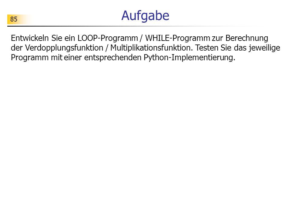 85 Aufgabe Entwickeln Sie ein LOOP-Programm / WHILE-Programm zur Berechnung der Verdopplungsfunktion / Multiplikationsfunktion.