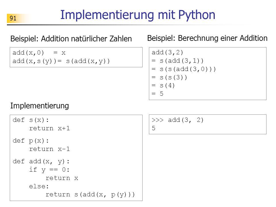 91 Implementierung mit Python Implementierung add(x,0) = x add(x,s(y))= s(add(x,y)) Beispiel: Addition natürlicher Zahlen add(3,2) = s(add(3,1)) = s(s(add(3,0))) = s(s(3)) = s(4) = 5 Beispiel: Berechnung einer Addition def s(x): return x+1 def p(x): return x-1 def add(x, y): if y == 0: return x else: return s(add(x, p(y))) >>> add(3, 2) 5