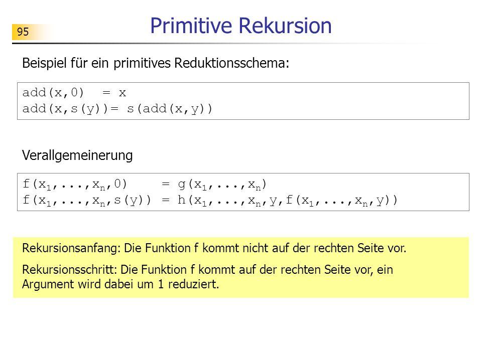 95 Primitive Rekursion Beispiel für ein primitives Reduktionsschema: add(x,0) = x add(x,s(y))= s(add(x,y)) Rekursionsanfang: Die Funktion f kommt nicht auf der rechten Seite vor.