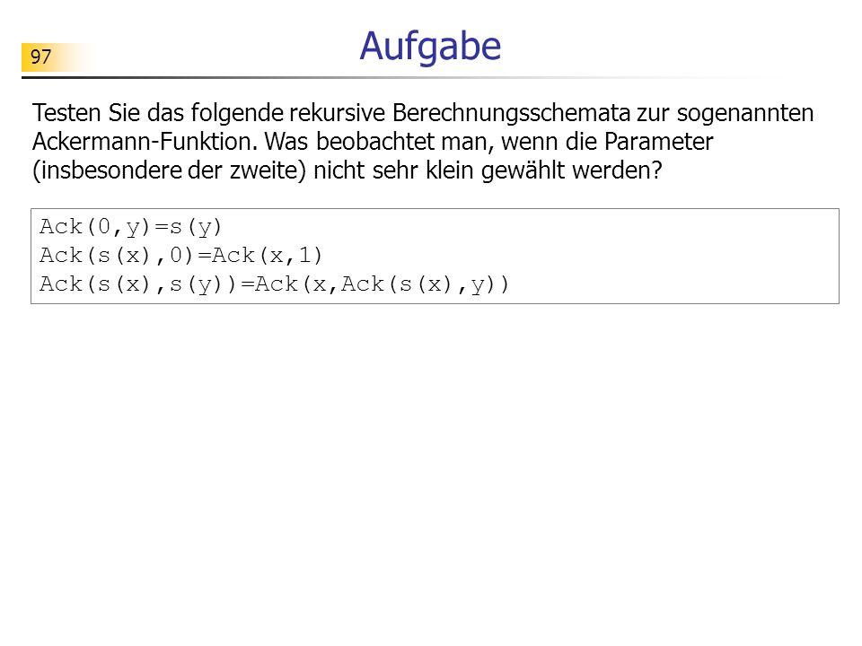97 Aufgabe Ack(0,y)=s(y) Ack(s(x),0)=Ack(x,1) Ack(s(x),s(y))=Ack(x,Ack(s(x),y)) Testen Sie das folgende rekursive Berechnungsschemata zur sogenannten Ackermann-Funktion.