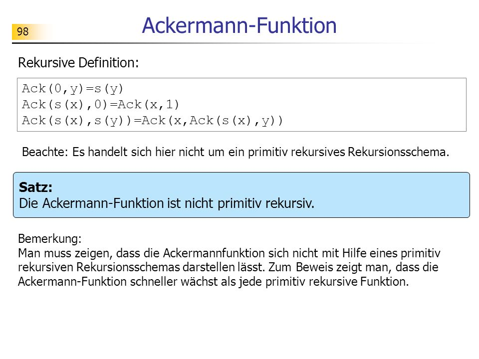 98 Ackermann-Funktion Ack(0,y)=s(y) Ack(s(x),0)=Ack(x,1) Ack(s(x),s(y))=Ack(x,Ack(s(x),y)) Rekursive Definition: Beachte: Es handelt sich hier nicht um ein primitiv rekursives Rekursionsschema.