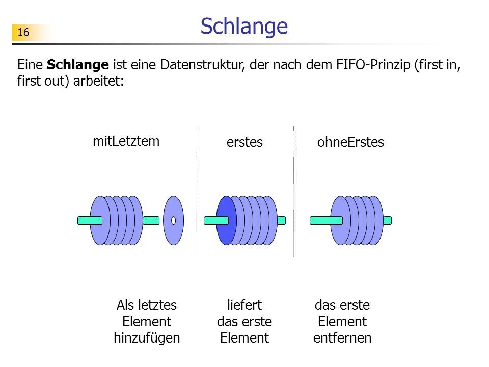 16 Schlange Eine Schlange ist eine Datenstruktur, der nach dem FIFO-Prinzip (first in, first out) arbeitet: mitLetztem erstesohneErstes Als letztes El