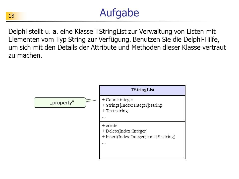 18 Aufgabe Delphi stellt u. a. eine Klasse TStringList zur Verwaltung von Listen mit Elementen vom Typ String zur Verfügung. Benutzen Sie die Delphi-H