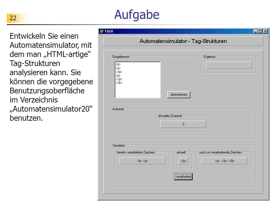 22 Aufgabe Entwickeln Sie einen Automatensimulator, mit dem man HTML-artige Tag-Strukturen analysieren kann. Sie können die vorgegebene Benutzungsober