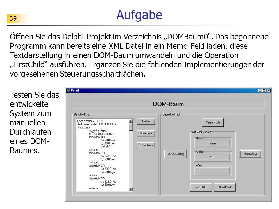 39 Aufgabe Öffnen Sie das Delphi-Projekt im Verzeichnis DOMBaum0. Das begonnene Programm kann bereits eine XML-Datei in ein Memo-Feld laden, diese Tex