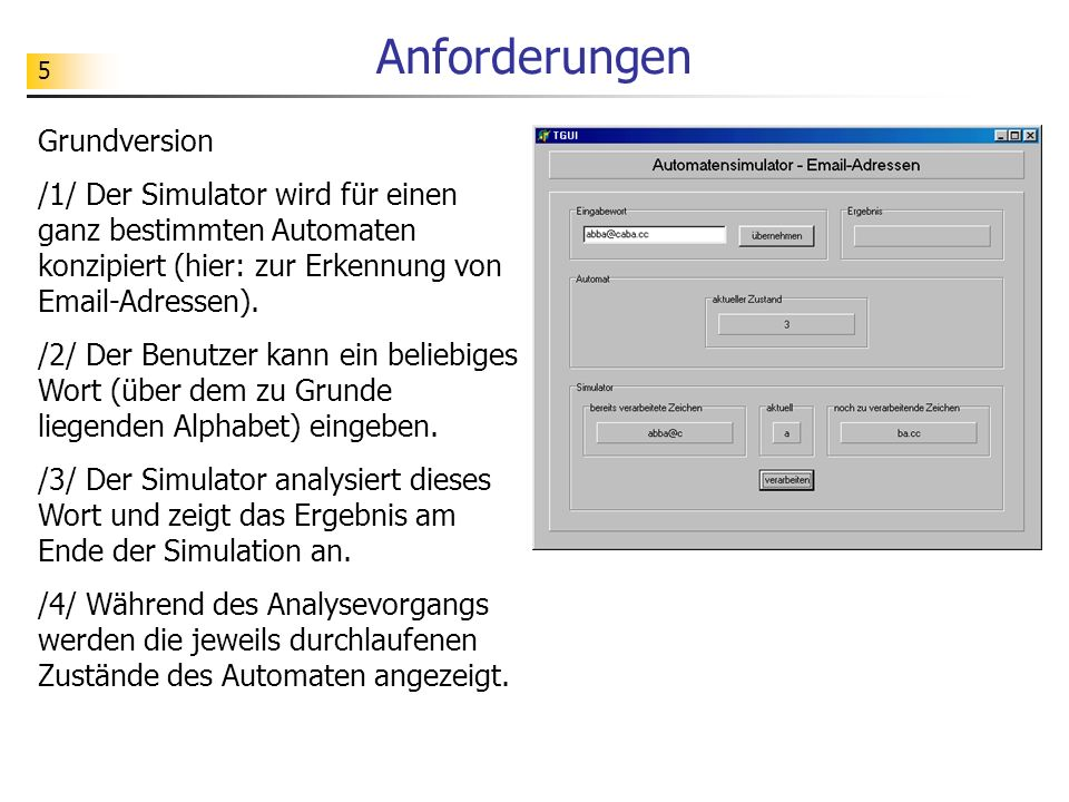 5 Anforderungen Grundversion /1/ Der Simulator wird für einen ganz bestimmten Automaten konzipiert (hier: zur Erkennung von Email-Adressen). /2/ Der B
