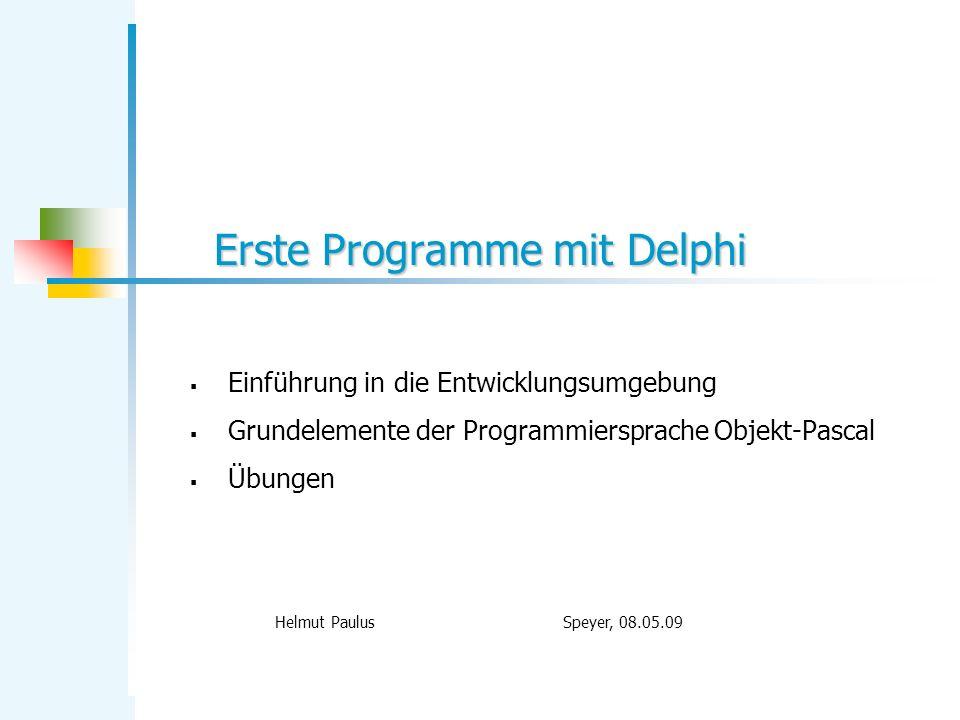 Erste Programme mit Delphi Helmut Paulus Speyer, 08.05.09 Einführung in die Entwicklungsumgebung Grundelemente der Programmiersprache Objekt-Pascal Üb