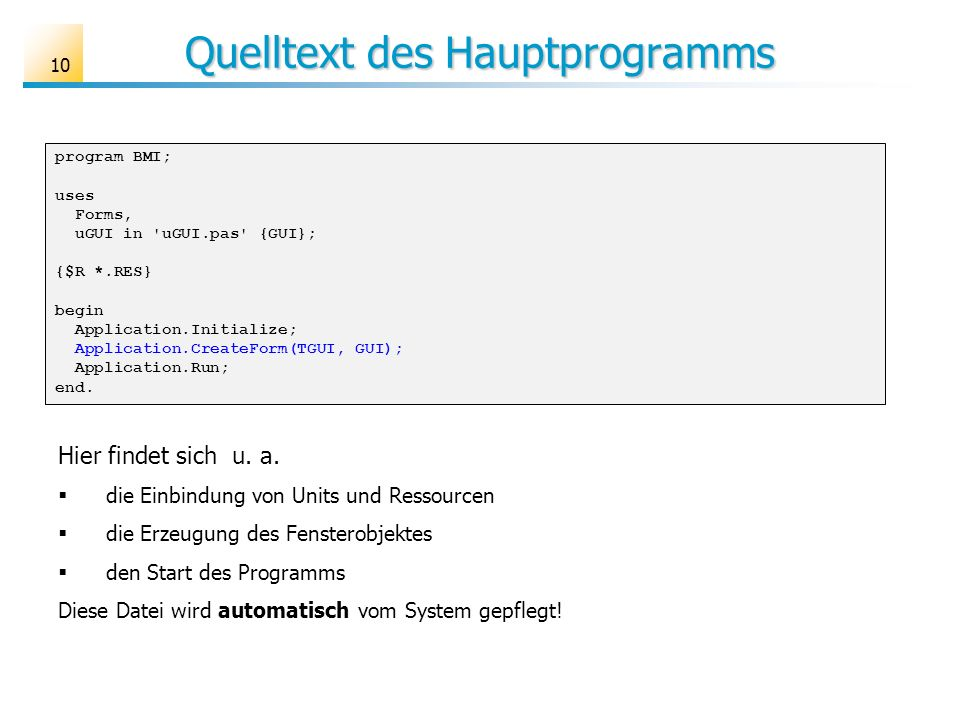 Quelltext des Hauptprogramms program BMI; uses Forms, uGUI in uGUI.pas {GUI}; {$R *.RES} begin Application.Initialize; Application.CreateForm(TGUI, GUI); Application.Run; end.