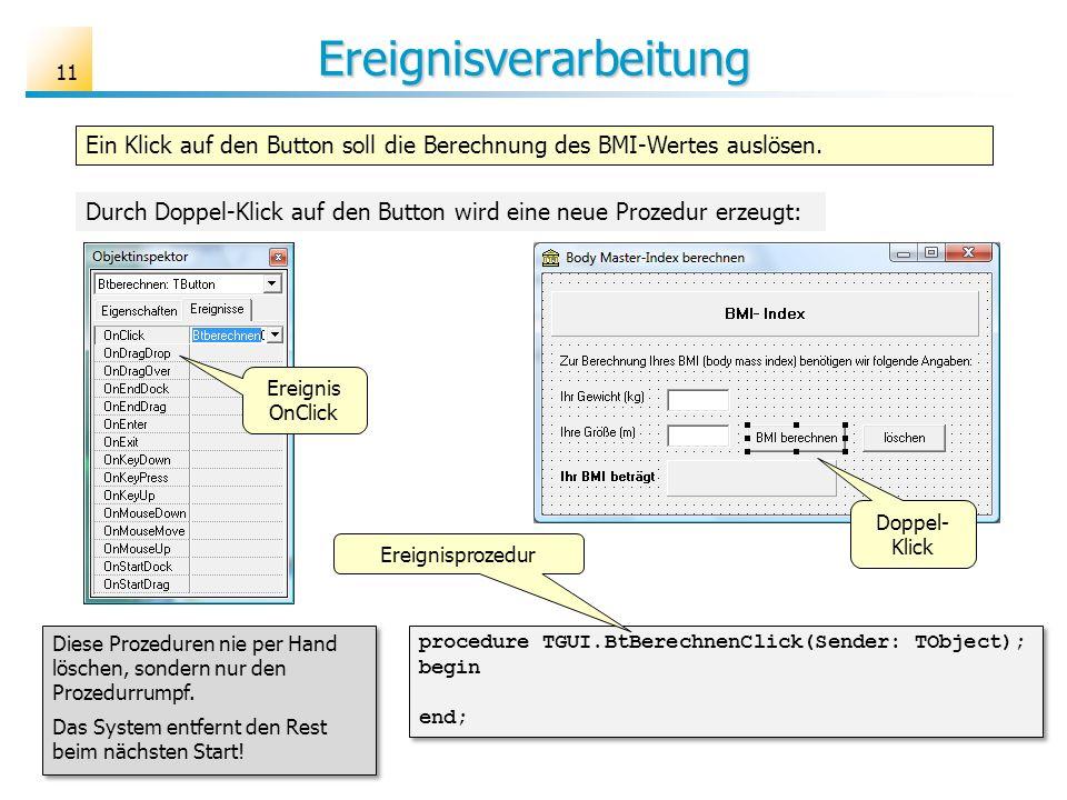 Ereignisverarbeitung Ein Klick auf den Button soll die Berechnung des BMI-Wertes auslösen. procedure TGUI.BtBerechnenClick(Sender: TObject); begin end