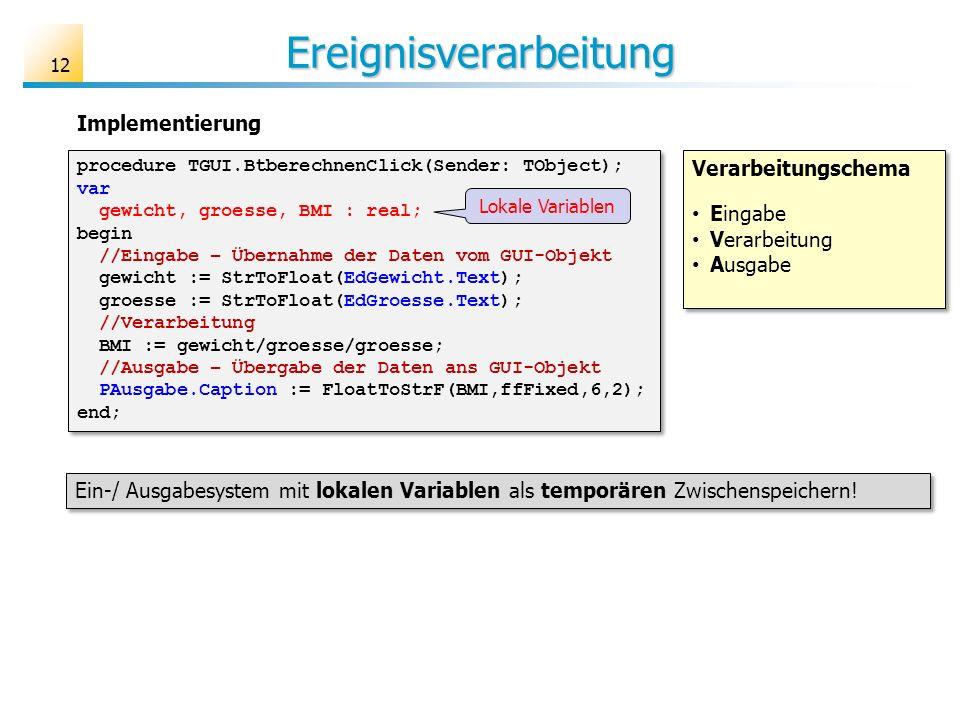 Ereignisverarbeitung procedure TGUI.BtberechnenClick(Sender: TObject); var gewicht, groesse, BMI : real; begin //Eingabe – Übernahme der Daten vom GUI-Objekt gewicht := StrToFloat(EdGewicht.Text); groesse := StrToFloat(EdGroesse.Text); //Verarbeitung BMI := gewicht/groesse/groesse; //Ausgabe – Übergabe der Daten ans GUI-Objekt PAusgabe.Caption := FloatToStrF(BMI,ffFixed,6,2); end; procedure TGUI.BtberechnenClick(Sender: TObject); var gewicht, groesse, BMI : real; begin //Eingabe – Übernahme der Daten vom GUI-Objekt gewicht := StrToFloat(EdGewicht.Text); groesse := StrToFloat(EdGroesse.Text); //Verarbeitung BMI := gewicht/groesse/groesse; //Ausgabe – Übergabe der Daten ans GUI-Objekt PAusgabe.Caption := FloatToStrF(BMI,ffFixed,6,2); end; Implementierung Ein-/ Ausgabesystem mit lokalen Variablen als temporären Zwischenspeichern.
