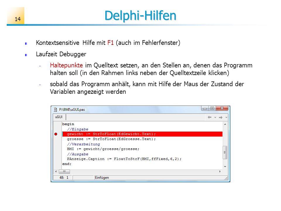 Delphi-Hilfen Kontextsensitive Hilfe mit F1 (auch im Fehlerfenster) Laufzeit Debugger Haltepunkte im Quelltext setzen, an den Stellen an, denen das Programm halten soll (in den Rahmen links neben der Quelltextzeile klicken) sobald das Programm anhält, kann mit Hilfe der Maus der Zustand der Variablen angezeigt werden 14