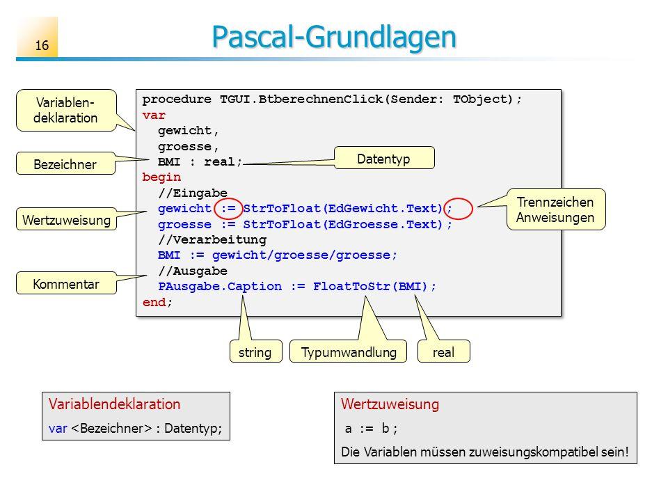 Pascal-Grundlagen procedure TGUI.BtberechnenClick(Sender: TObject); var gewicht, groesse, BMI : real; begin //Eingabe gewicht := StrToFloat(EdGewicht.