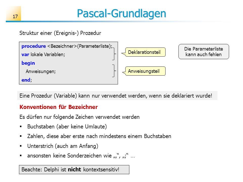 Pascal-Grundlagen procedure (Parameterliste); var lokale Variablen; begin Anweisungen; end; Struktur einer (Ereignis-) Prozedur Eine Prozedur (Variabl