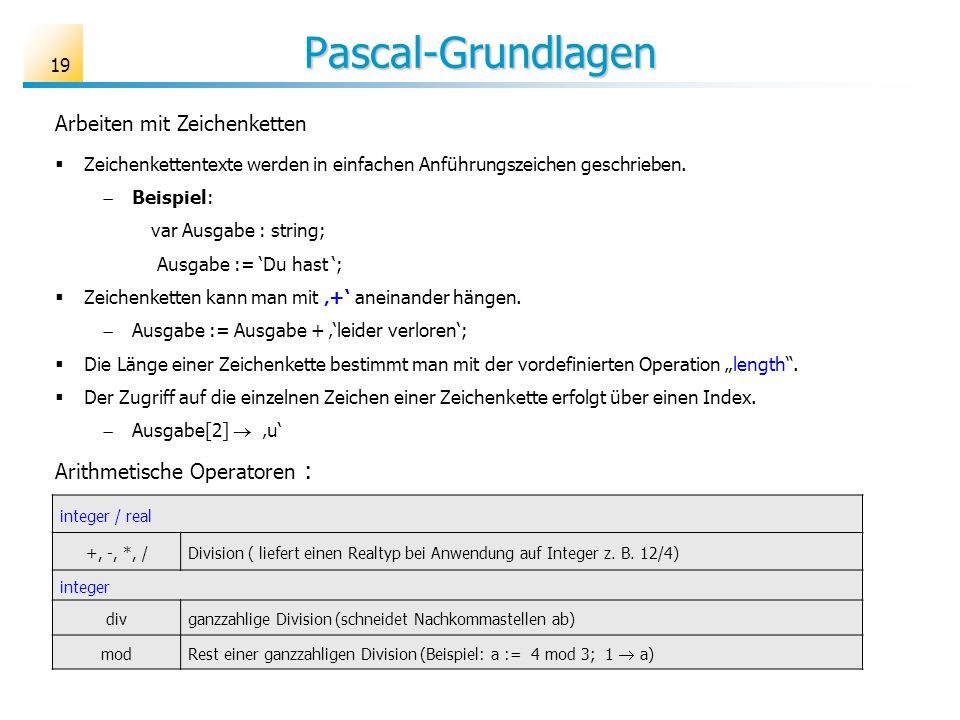Pascal-Grundlagen Arbeiten mit Zeichenketten Zeichenkettentexte werden in einfachen Anführungszeichen geschrieben. Beispiel: var Ausgabe : string; Aus