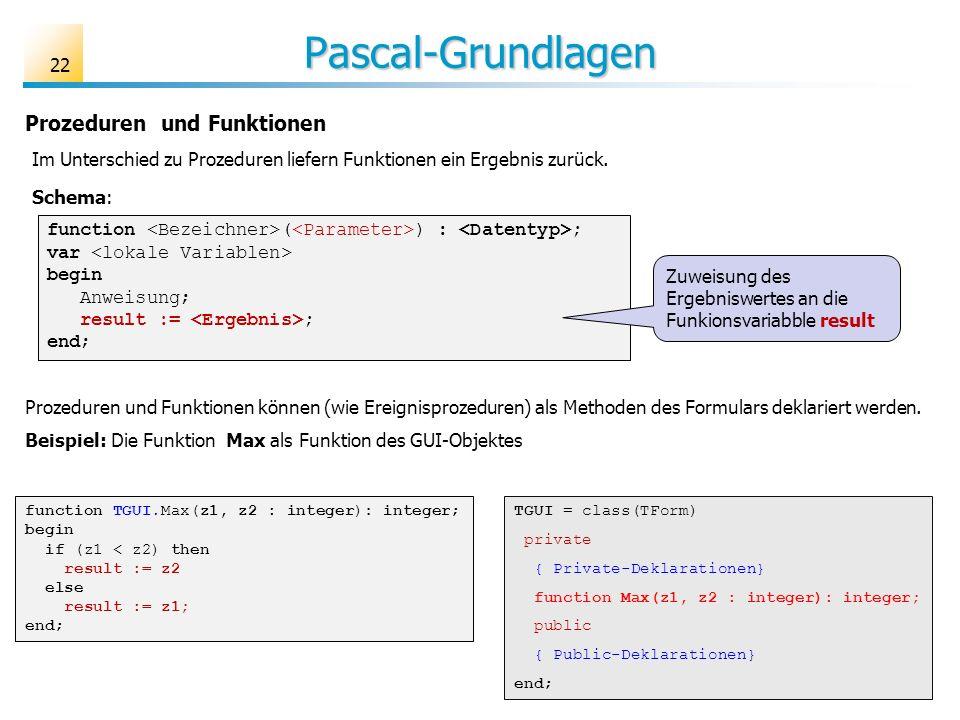 Pascal-Grundlagen 22 Prozeduren und Funktionen function ( ) : ; var begin Anweisung; result := ; end; function TGUI.Max(z1, z2 : integer): integer; be