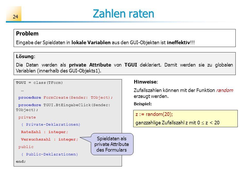Zahlen raten Lösung: Die Daten werden als private Attribute von TGUI deklariert. Damit werden sie zu globalen Variablen (innerhalb des GUI-Objekts1).
