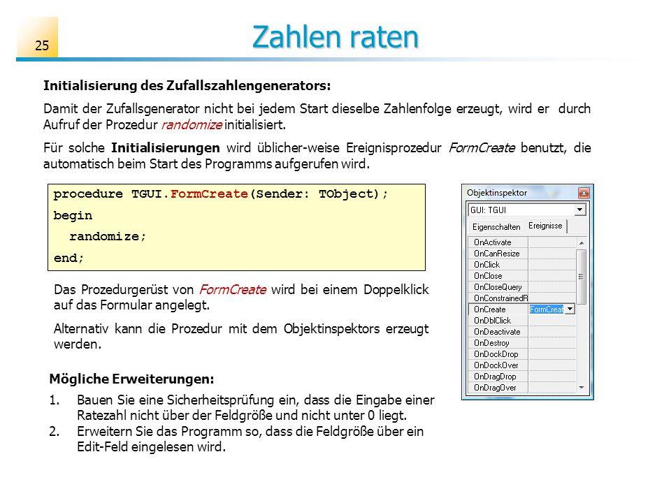 Zahlen raten procedure TGUI.FormCreate(Sender: TObject); begin randomize; end; Das Prozedurgerüst von FormCreate wird bei einem Doppelklick auf das Fo