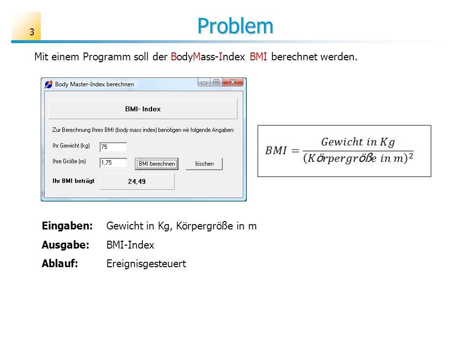 Problem Mit einem Programm soll der BodyMass-Index BMI berechnet werden. Eingaben: Gewicht in Kg, Körpergröße in m Ausgabe:BMI-Index Ablauf:Ereignisge