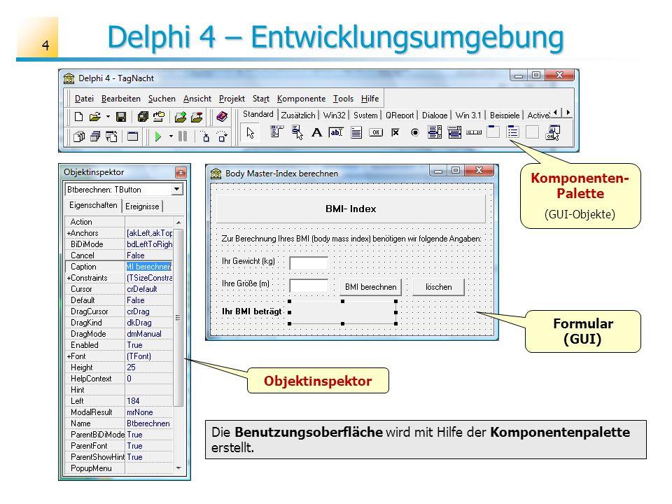 Delphi 4 – Entwicklungsumgebung Formular (GUI) Komponenten- Palette (GUI-Objekte) Objektinspektor Die Benutzungsoberfläche wird mit Hilfe der Komponen