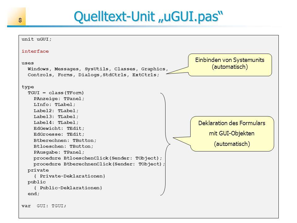 Quelltext-Unit uGUI.pas unit uGUI; interface uses Windows, Messages, SysUtils, Classes, Graphics, Controls, Forms, Dialogs,StdCtrls, ExtCtrls; type TGUI = class(TForm) PAnzeige: TPanel; LInfo: TLabel; Label2: TLabel; Label3: TLabel; Label4: TLabel; EdGewicht: TEdit; EdGroesse: TEdit; Btberechnen: TButton; Btloeschen: TButton; PAusgabe: TPanel; procedure BtloeschenClick(Sender: TObject); procedure BtberechnenClick(Sender: TObject); private { Private-Deklarationen} public { Public-Deklarationen} end; var GUI: TGUI; Deklaration des Formulars mit GUI-Objekten (automatisch) Einbinden von Systemunits (automatisch) 8