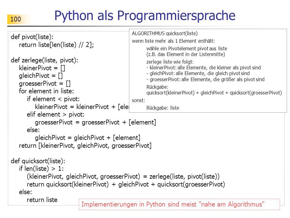 100 Python als Programmiersprache def pivot(liste): return liste[len(liste) // 2]; def zerlege(liste, pivot): kleinerPivot = [] gleichPivot = [] groes