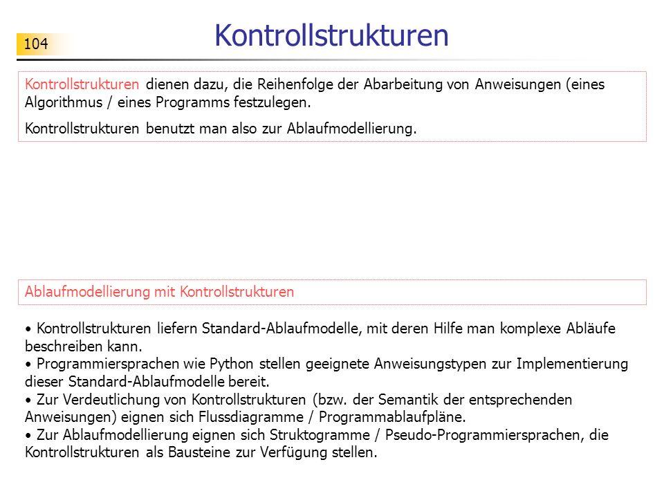 104 Kontrollstrukturen Kontrollstrukturen dienen dazu, die Reihenfolge der Abarbeitung von Anweisungen (eines Algorithmus / eines Programms festzulege