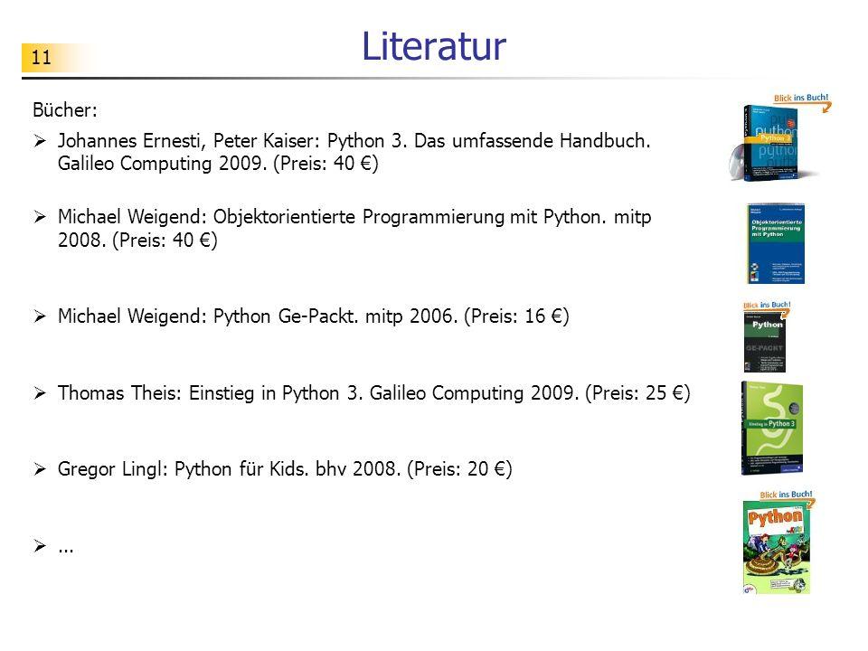 11 Literatur Bücher: Johannes Ernesti, Peter Kaiser: Python 3. Das umfassende Handbuch. Galileo Computing 2009. (Preis: 40 ) Michael Weigend: Objektor