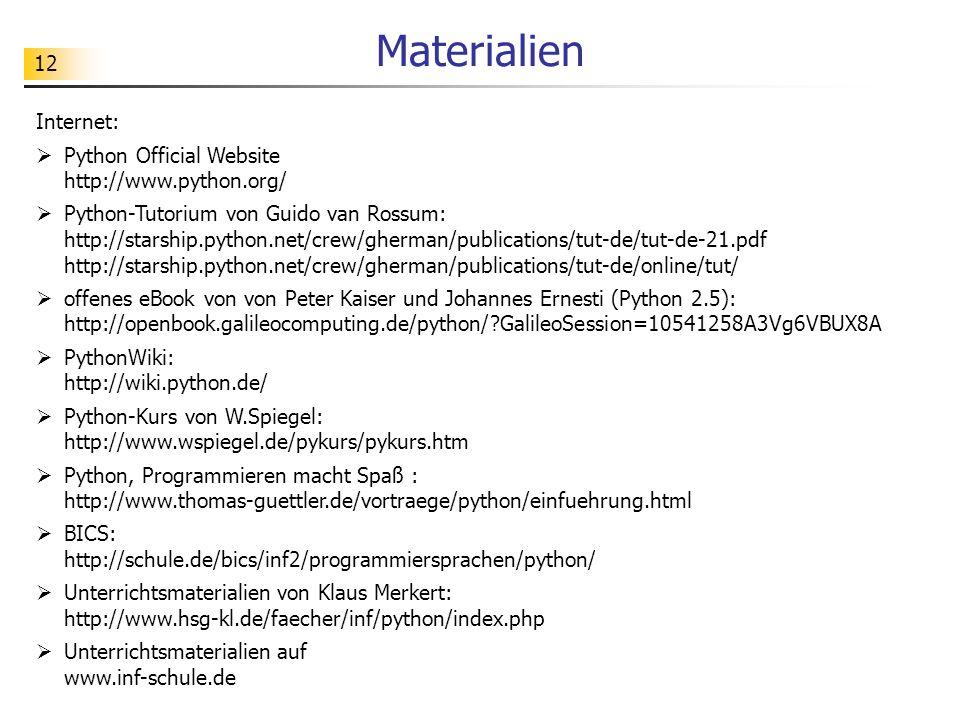 12 Materialien Internet: Python Official Website http://www.python.org/ Python-Tutorium von Guido van Rossum: http://starship.python.net/crew/gherman/