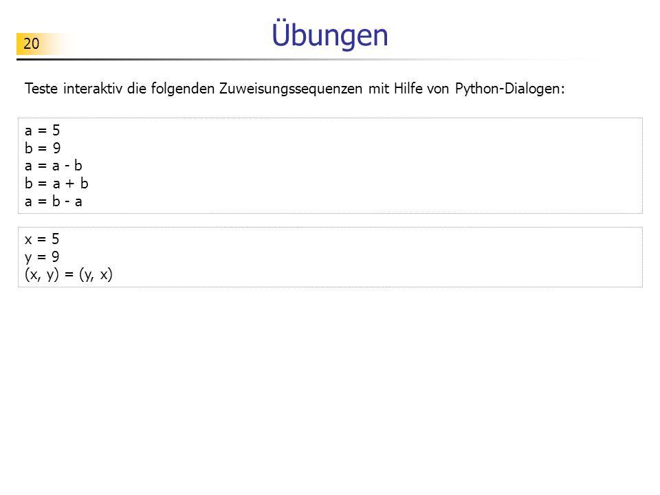 20 Übungen Teste interaktiv die folgenden Zuweisungssequenzen mit Hilfe von Python-Dialogen: x = 5 y = 9 (x, y) = (y, x) a = 5 b = 9 a = a - b b = a +