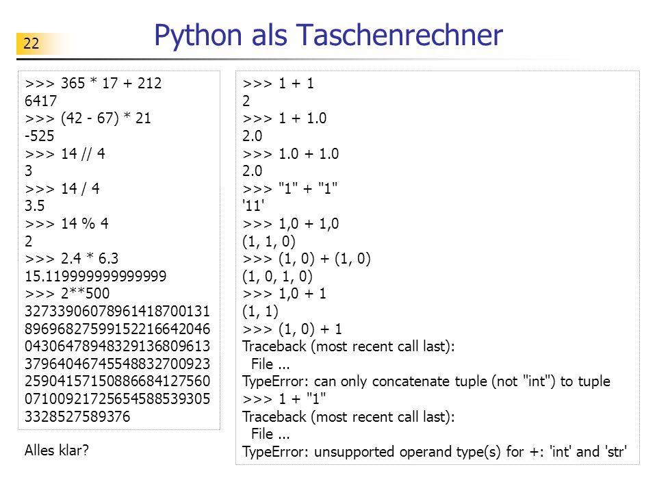 22 Python als Taschenrechner >>> 365 * 17 + 212 6417 >>> (42 - 67) * 21 -525 >>> 14 // 4 3 >>> 14 / 4 3.5 >>> 14 % 4 2 >>> 2.4 * 6.3 15.11999999999999