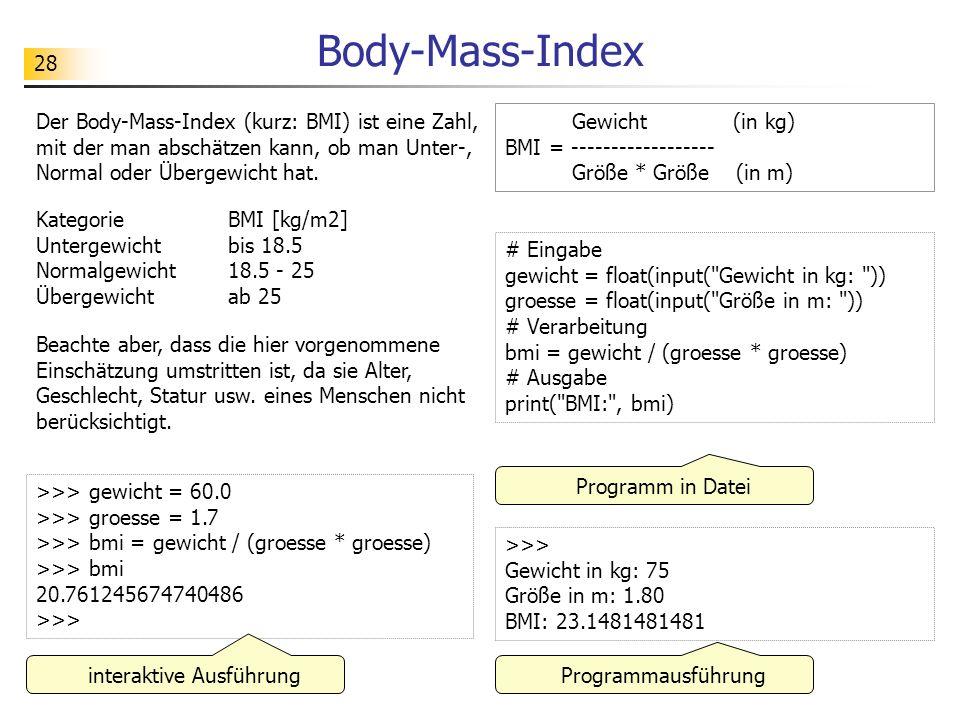 28 Body-Mass-Index >>> gewicht = 60.0 >>> groesse = 1.7 >>> bmi = gewicht / (groesse * groesse) >>> bmi 20.761245674740486 >>> # Eingabe gewicht = flo