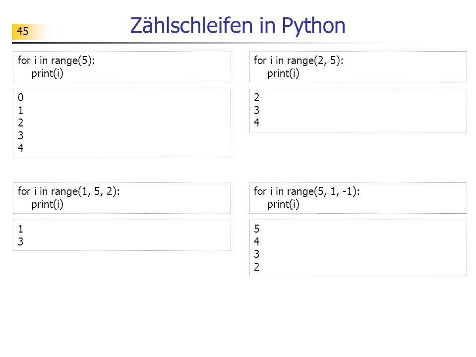45 Zählschleifen in Python for i in range(5): print(i) 0123401234 for i in range(2, 5): print(i) 234234 for i in range(1, 5, 2): print(i) 1313 for i i