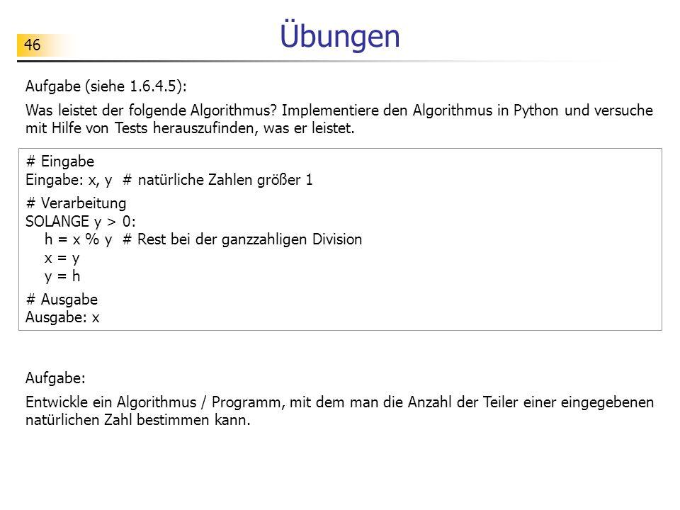 46 Übungen Aufgabe (siehe 1.6.4.5): Was leistet der folgende Algorithmus? Implementiere den Algorithmus in Python und versuche mit Hilfe von Tests her