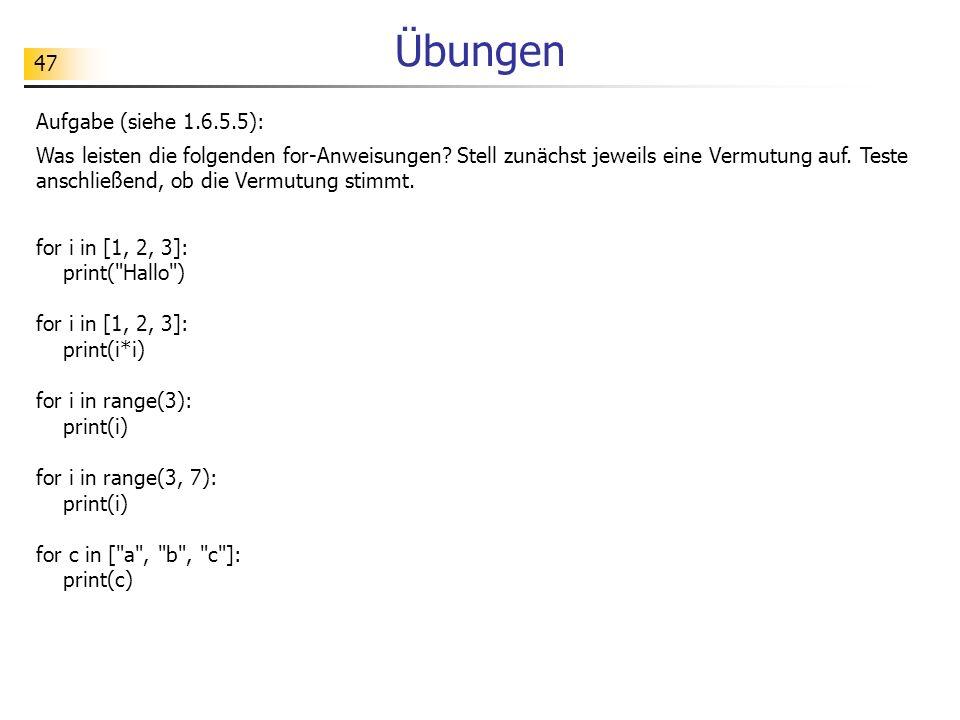 47 Übungen Aufgabe (siehe 1.6.5.5): Was leisten die folgenden for-Anweisungen? Stell zunächst jeweils eine Vermutung auf. Teste anschließend, ob die V