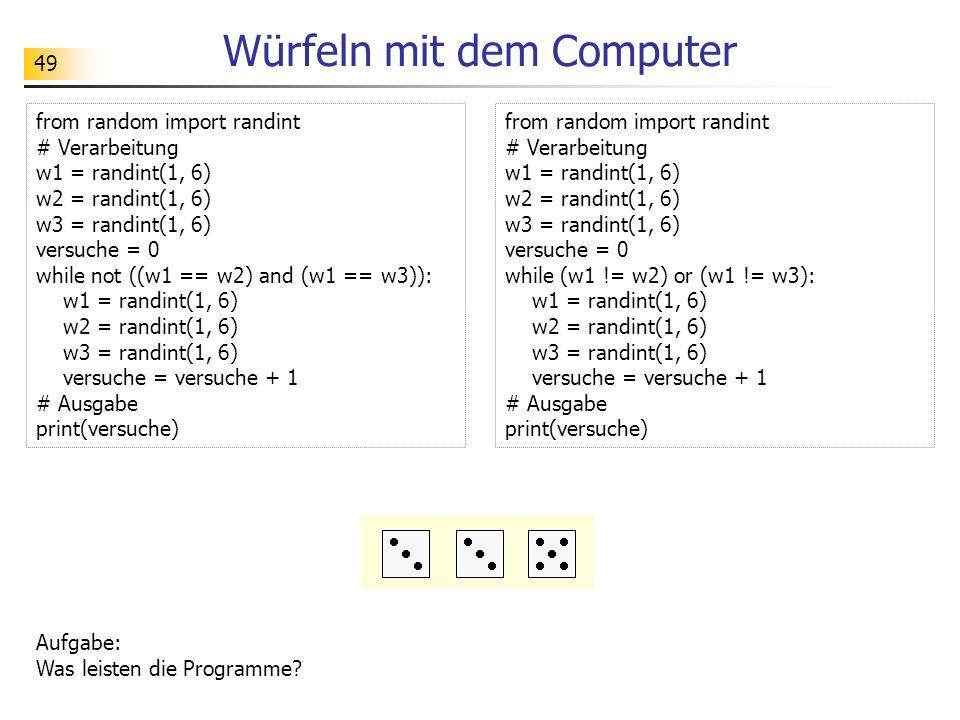 49 Würfeln mit dem Computer from random import randint # Verarbeitung w1 = randint(1, 6) w2 = randint(1, 6) w3 = randint(1, 6) versuche = 0 while not