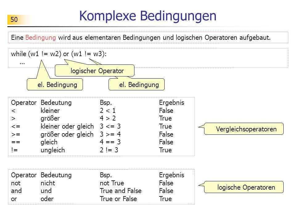 50 Komplexe Bedingungen Eine Bedingung wird aus elementaren Bedingungen und logischen Operatoren aufgebaut. el. Bedingung while (w1 != w2) or (w1 != w