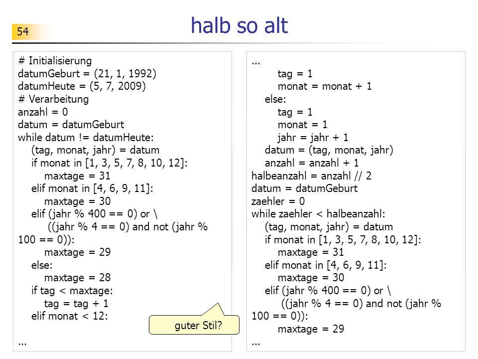 54 halb so alt # Initialisierung datumGeburt = (21, 1, 1992) datumHeute = (5, 7, 2009) # Verarbeitung anzahl = 0 datum = datumGeburt while datum != da