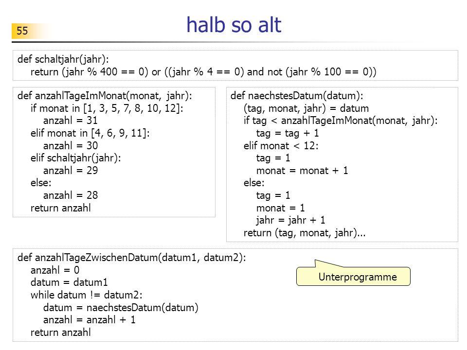 55 halb so alt def schaltjahr(jahr): return (jahr % 400 == 0) or ((jahr % 4 == 0) and not (jahr % 100 == 0)) def naechstesDatum(datum): (tag, monat, j